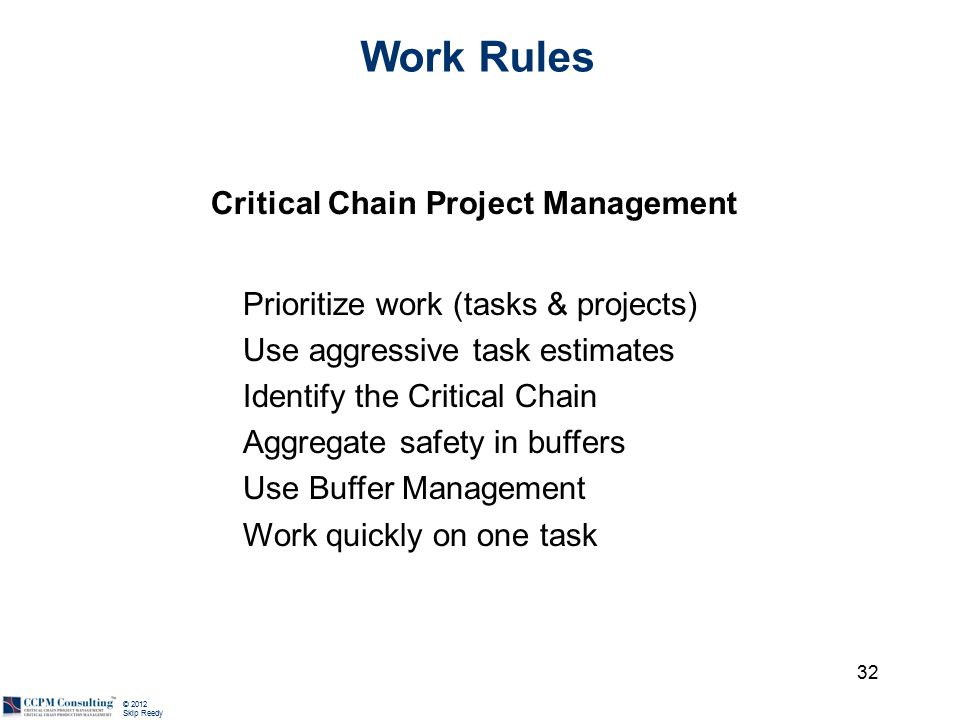 © 2012 Skip Reedy 32 Work Rules Critical Chain Project Management Prioritize work (tasks & projects) Use aggressive task estimates Identify the Critical Chain Aggregate safety in buffers Use Buffer Management Work quickly on one task
