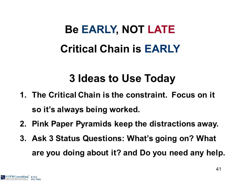 © 2012 Skip Reedy Be EARLY, NOT LATE Critical Chain is EARLY 3 Ideas to Use Today 1.The Critical Chain is the constraint. Focus on it so it's always b