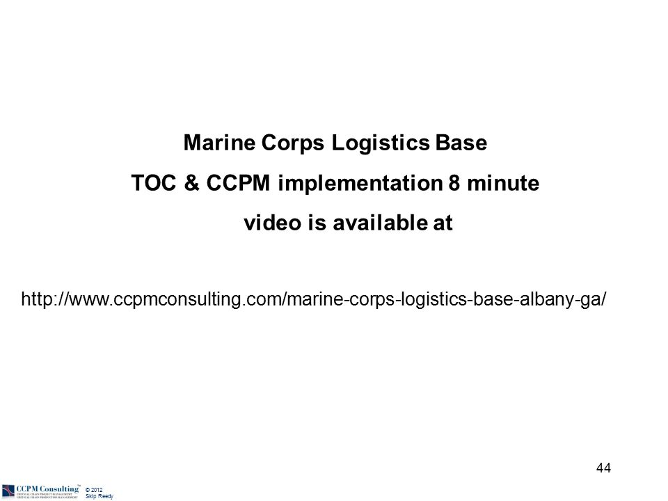 © 2012 Skip Reedy 44 Marine Corps Logistics Base TOC & CCPM implementation 8 minute video is available at http://www.ccpmconsulting.com/marine-corps-logistics-base-albany-ga/