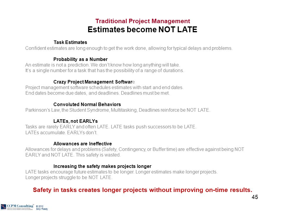 © 2012 Skip Reedy Traditional Project Management Estimates become NOT LATE Task Estimates Confident estimates are long enough to get the work done, al