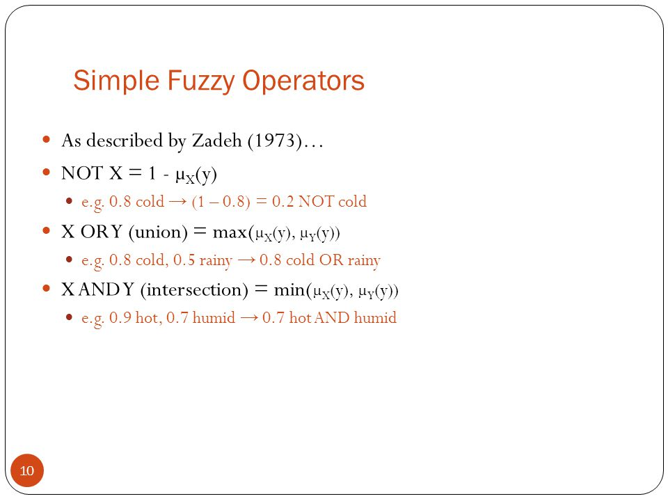 Simple Fuzzy Operators 10 As described by Zadeh (1973)… NOT X = 1 - µ X (y) e.g. 0.8 cold → (1 – 0.8) = 0.2 NOT cold X OR Y (union) = max( µ X (y), µ