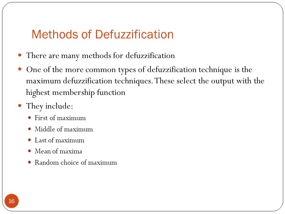 Methods of Defuzzification 16 There are many methods for defuzzification One of the more common types of defuzzification technique is the maximum defu