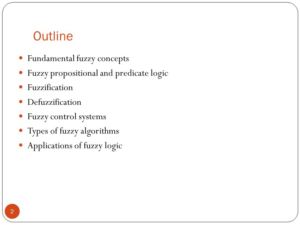 Outline 2 Fundamental fuzzy concepts Fuzzy propositional and predicate logic Fuzzification Defuzzification Fuzzy control systems Types of fuzzy algori