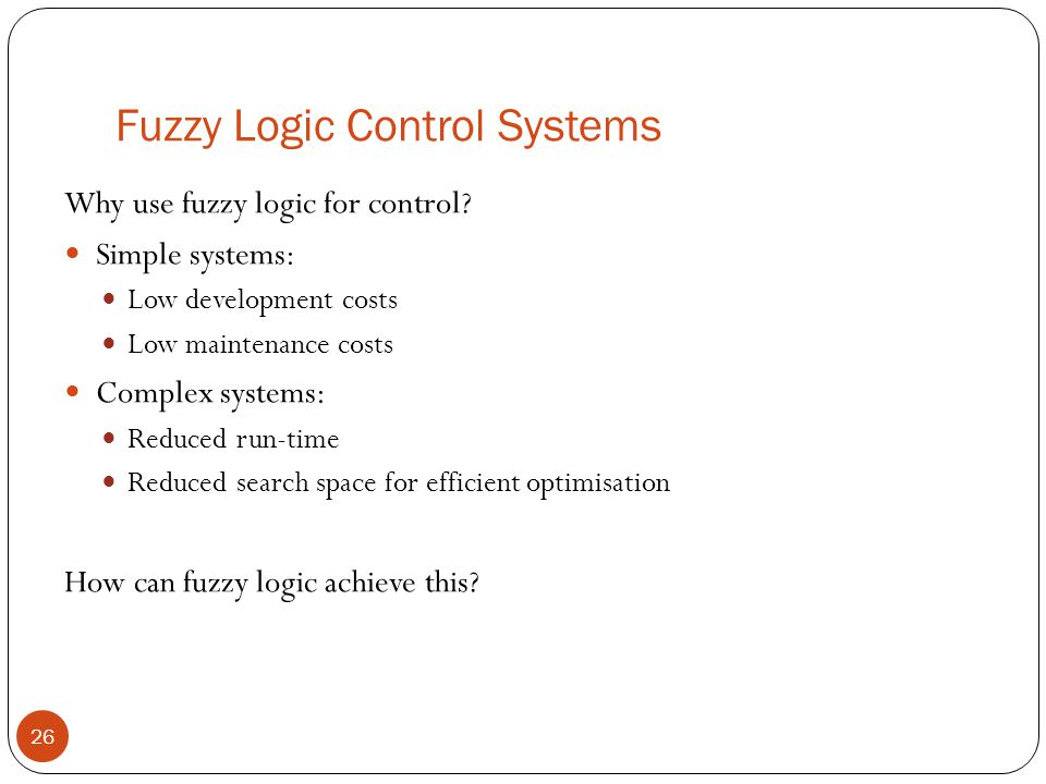 Fuzzy Logic Control Systems 26 Why use fuzzy logic for control? Simple systems: Low development costs Low maintenance costs Complex systems: Reduced r