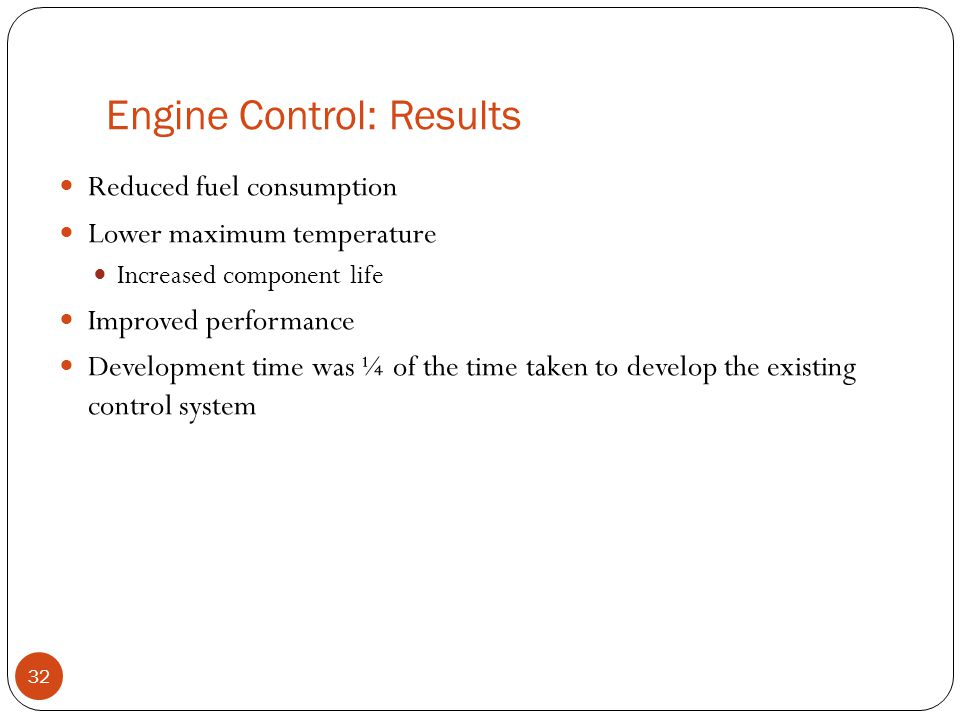 Engine Control: Results 32 Reduced fuel consumption Lower maximum temperature Increased component life Improved performance Development time was ¼ of