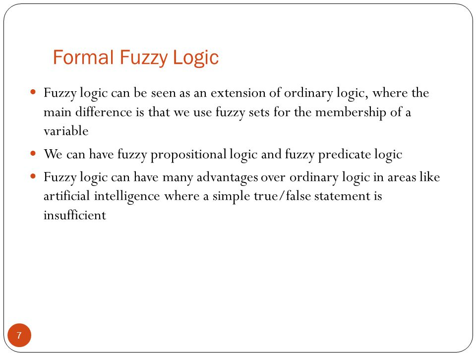 Formal Fuzzy Logic 7 Fuzzy logic can be seen as an extension of ordinary logic, where the main difference is that we use fuzzy sets for the membership
