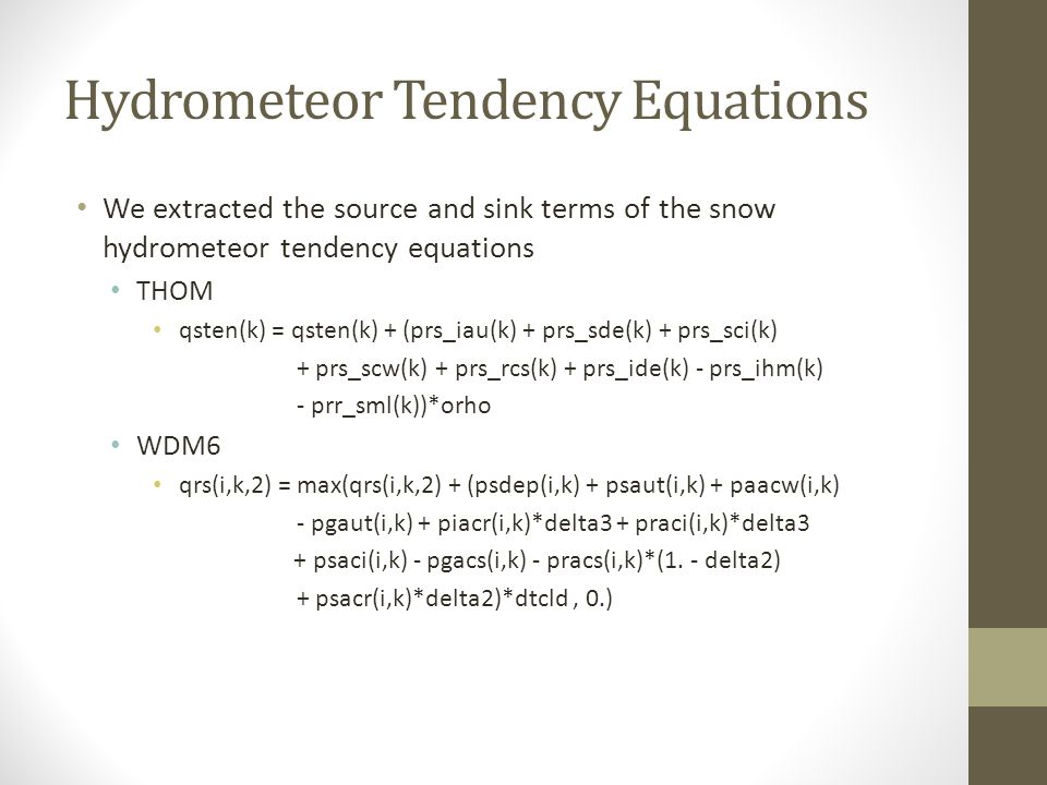 Hydrometeor Tendency Equations We extracted the source and sink terms of the snow hydrometeor tendency equations THOM qsten(k) = qsten(k) + (prs_iau(k) + prs_sde(k) + prs_sci(k) + prs_scw(k) + prs_rcs(k) + prs_ide(k) - prs_ihm(k) - prr_sml(k))*orho WDM6 qrs(i,k,2) = max(qrs(i,k,2) + (psdep(i,k) + psaut(i,k) + paacw(i,k) - pgaut(i,k) + piacr(i,k)*delta3 + praci(i,k)*delta3 + psaci(i,k) - pgacs(i,k) - pracs(i,k)*(1.