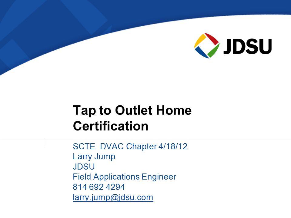 SCTE DVAC Chapter 4/18/12 Larry Jump JDSU Field Applications Engineer 814 692 4294 larry.jump@jdsu.com Tap to Outlet Home Certification