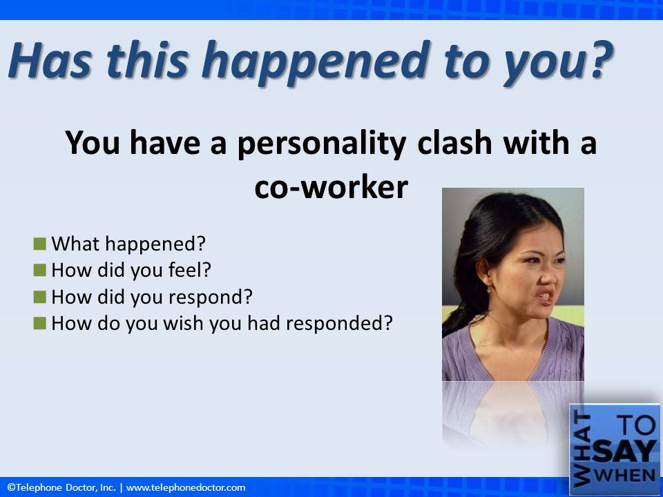 ©Telephone Doctor, Inc.| www.telephonedoctor.com Someone criticizes you Has this happened to you.