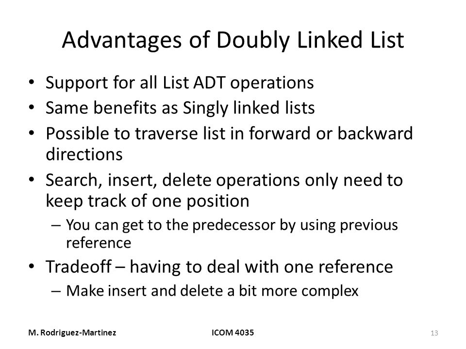 Advantages of Doubly Linked List Support for all List ADT operations Same benefits as Singly linked lists Possible to traverse list in forward or backward directions Search, insert, delete operations only need to keep track of one position – You can get to the predecessor by using previous reference Tradeoff – having to deal with one reference – Make insert and delete a bit more complex M.