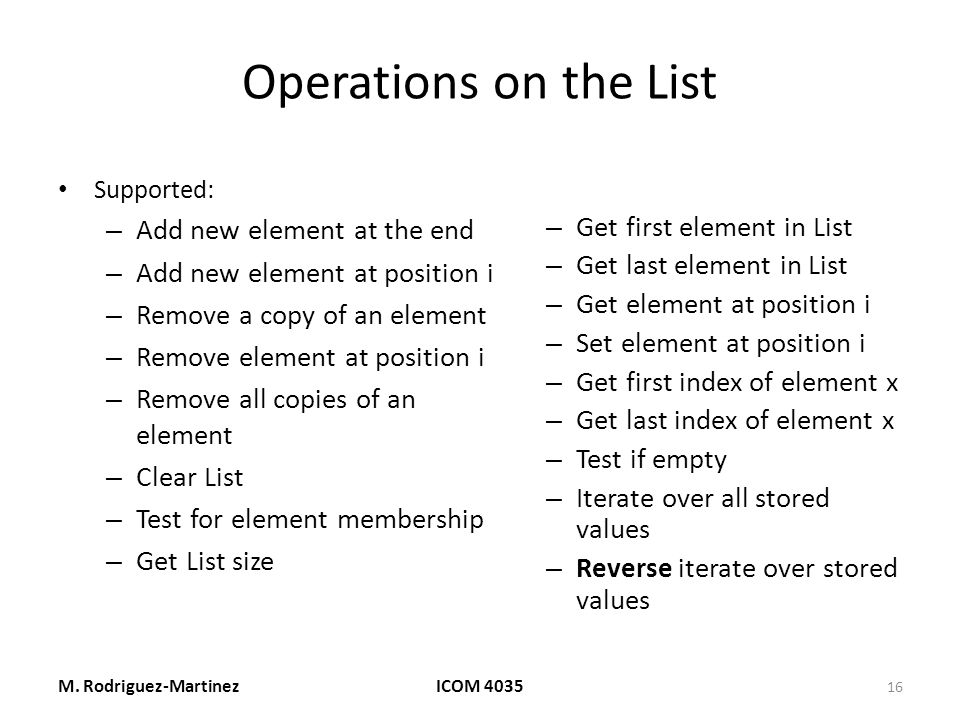Operations on the List Supported: – Add new element at the end – Add new element at position i – Remove a copy of an element – Remove element at position i – Remove all copies of an element – Clear List – Test for element membership – Get List size – Get first element in List – Get last element in List – Get element at position i – Set element at position i – Get first index of element x – Get last index of element x – Test if empty – Iterate over all stored values – Reverse iterate over stored values M.