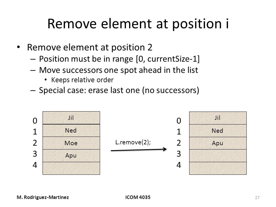 Remove element at position i Remove element at position 2 – Position must be in range [0, currentSize-1] – Move successors one spot ahead in the list Keeps relative order – Special case: erase last one (no successors) M.