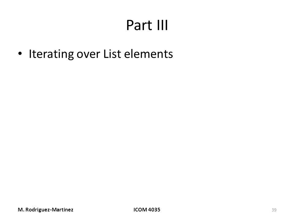 Part III Iterating over List elements M. Rodriguez-MartinezICOM 4035 39