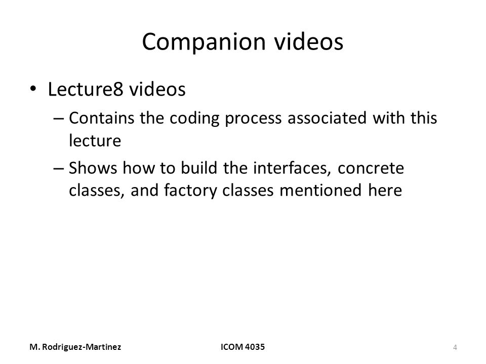 Companion videos Lecture8 videos – Contains the coding process associated with this lecture – Shows how to build the interfaces, concrete classes, and factory classes mentioned here M.