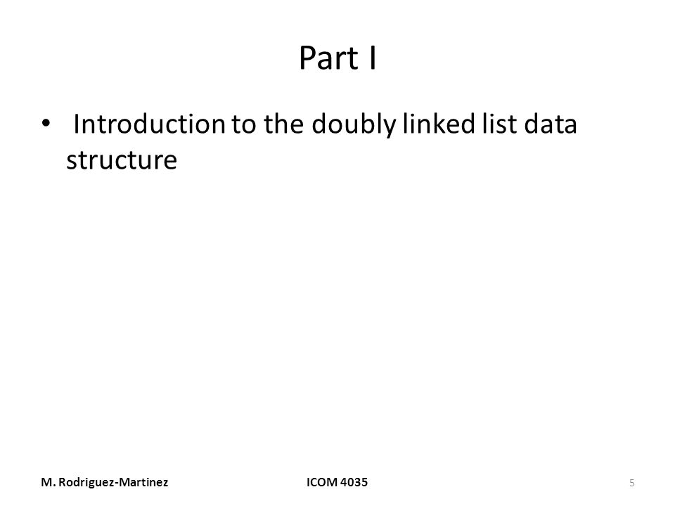 Part I Introduction to the doubly linked list data structure M. Rodriguez-MartinezICOM 4035 5