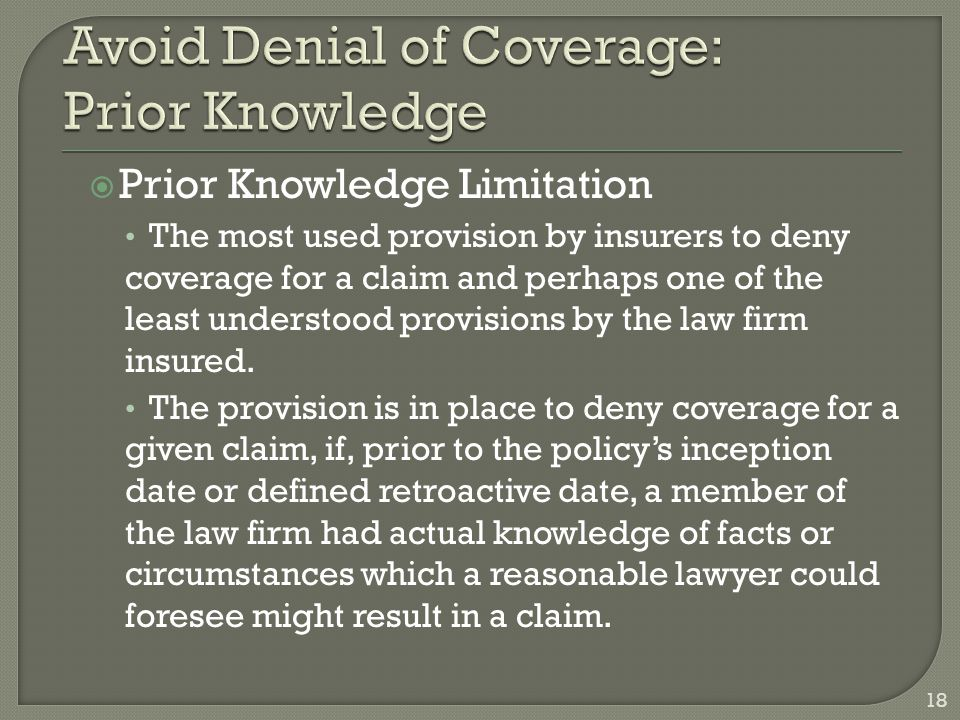  Prior Knowledge Limitation The most used provision by insurers to deny coverage for a claim and perhaps one of the least understood provisions by the law firm insured.