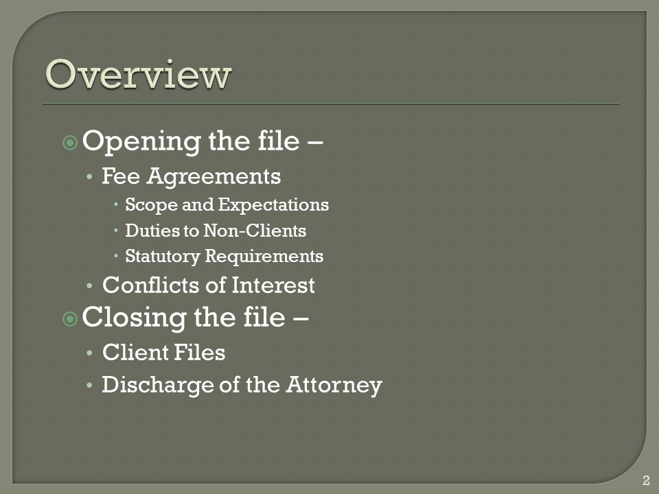  Opening the file – Fee Agreements  Scope and Expectations  Duties to Non-Clients  Statutory Requirements Conflicts of Interest  Closing the file – Client Files Discharge of the Attorney 2