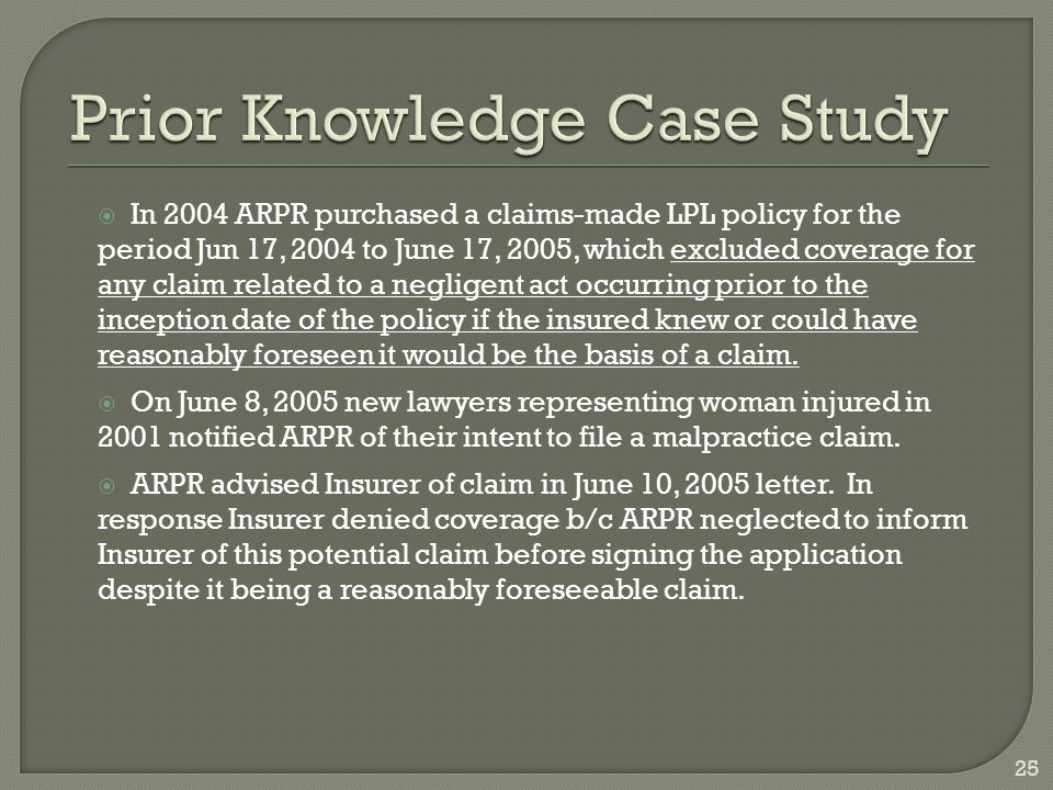  In 2004 ARPR purchased a claims-made LPL policy for the period Jun 17, 2004 to June 17, 2005, which excluded coverage for any claim related to a negligent act occurring prior to the inception date of the policy if the insured knew or could have reasonably foreseen it would be the basis of a claim.