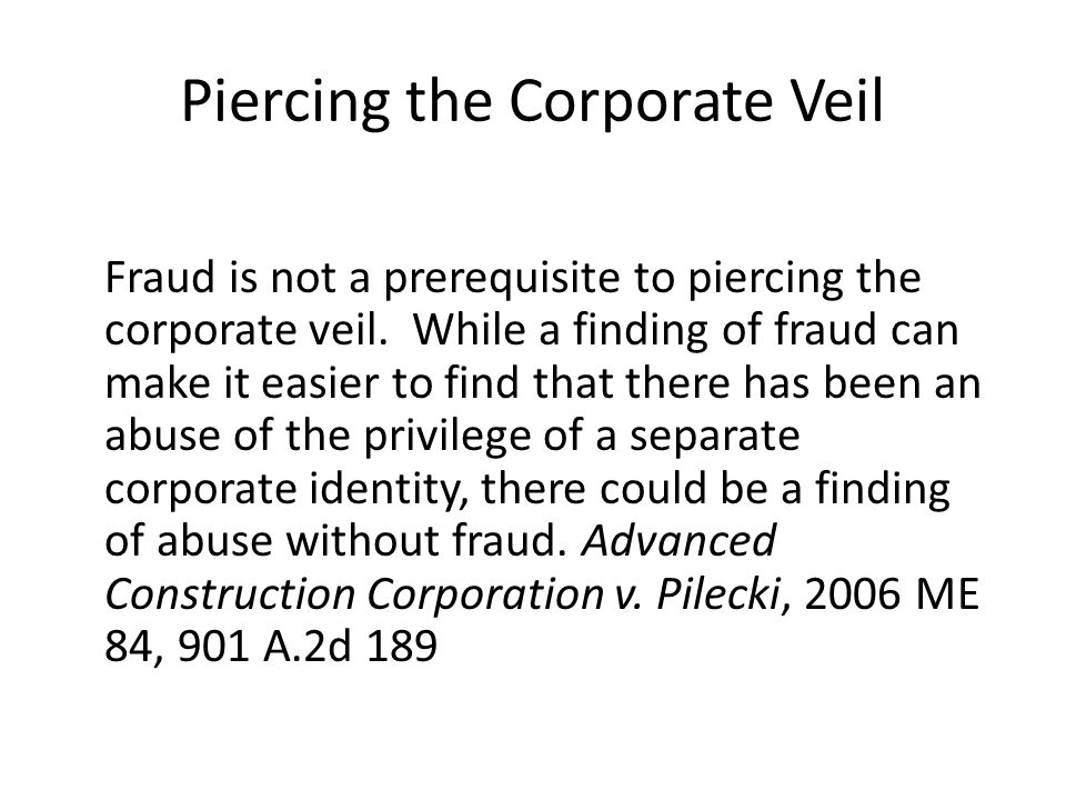 Piercing the Corporate Veil Fraud is not a prerequisite to piercing the corporate veil.