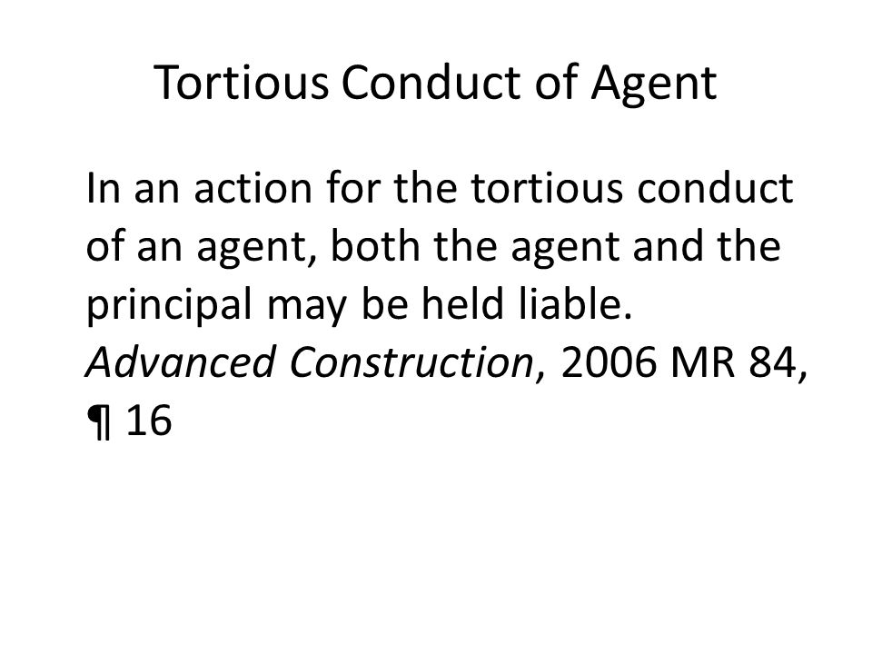 Tortious Conduct of Agent In an action for the tortious conduct of an agent, both the agent and the principal may be held liable.