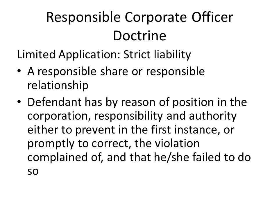 Responsible Corporate Officer Doctrine Limited Application: Strict liability A responsible share or responsible relationship Defendant has by reason of position in the corporation, responsibility and authority either to prevent in the first instance, or promptly to correct, the violation complained of, and that he/she failed to do so