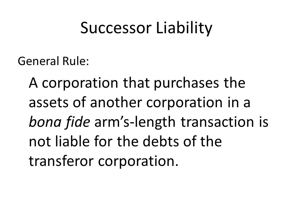 Successor Liability General Rule: A corporation that purchases the assets of another corporation in a bona fide arm's-length transaction is not liable for the debts of the transferor corporation.