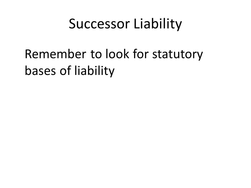 Successor Liability Remember to look for statutory bases of liability