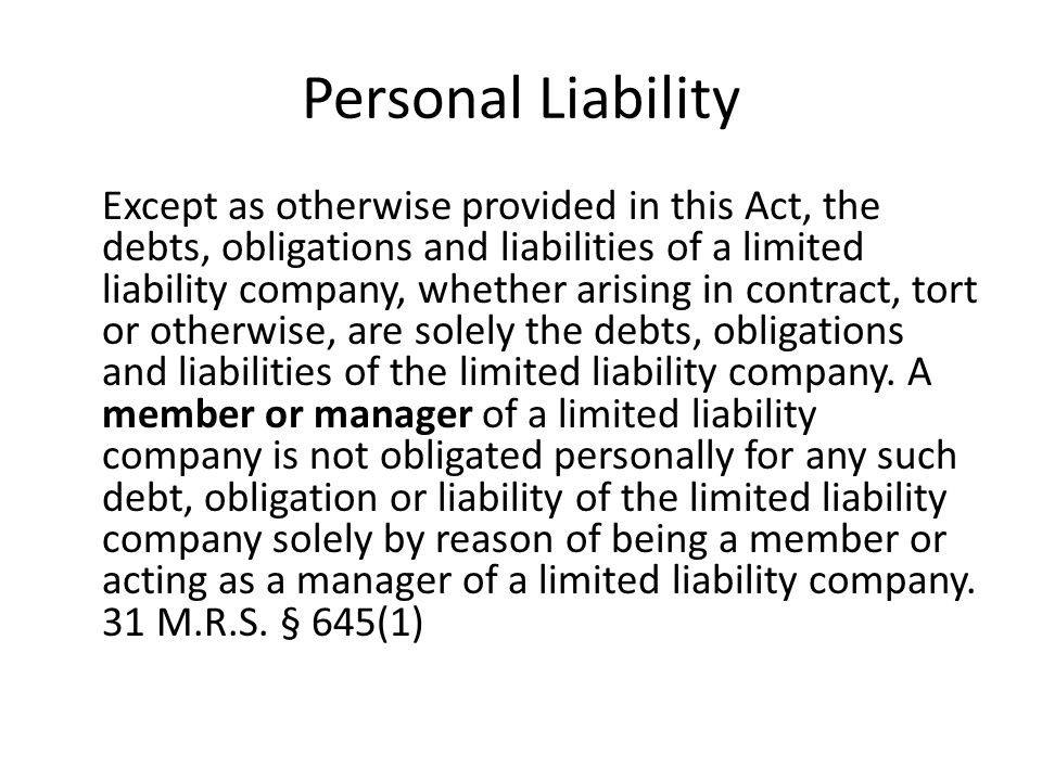 Personal Liability Except as otherwise provided in this Act, the debts, obligations and liabilities of a limited liability company, whether arising in contract, tort or otherwise, are solely the debts, obligations and liabilities of the limited liability company.