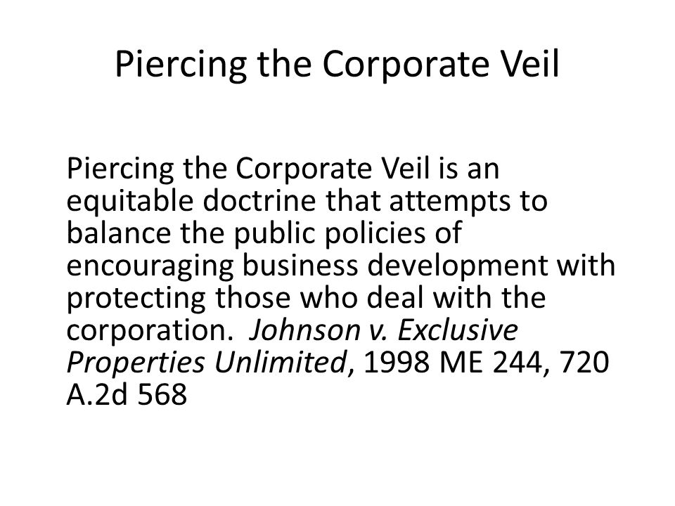 Piercing the Corporate Veil Piercing the Corporate Veil is an equitable doctrine that attempts to balance the public policies of encouraging business development with protecting those who deal with the corporation.