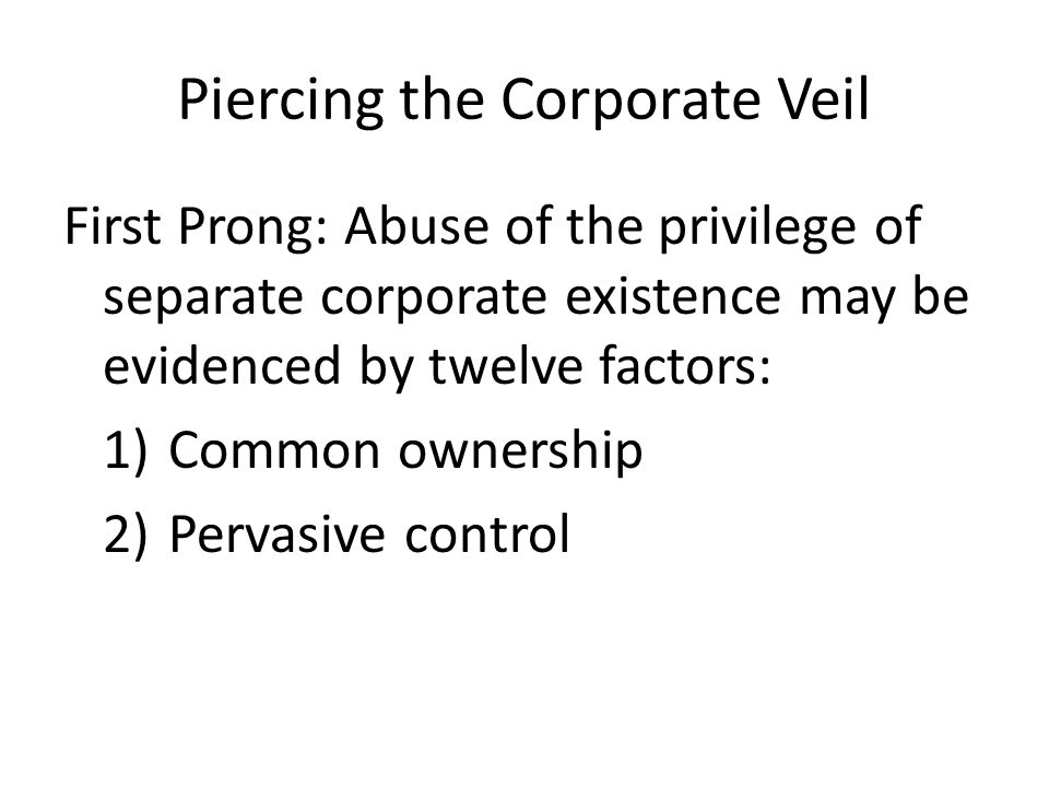 Piercing the Corporate Veil First Prong: Abuse of the privilege of separate corporate existence may be evidenced by twelve factors: 1)Common ownership 2)Pervasive control