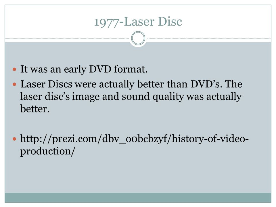 1977-Laser Disc It was an early DVD format. Laser Discs were actually better than DVD's. The laser disc's image and sound quality was actually better.