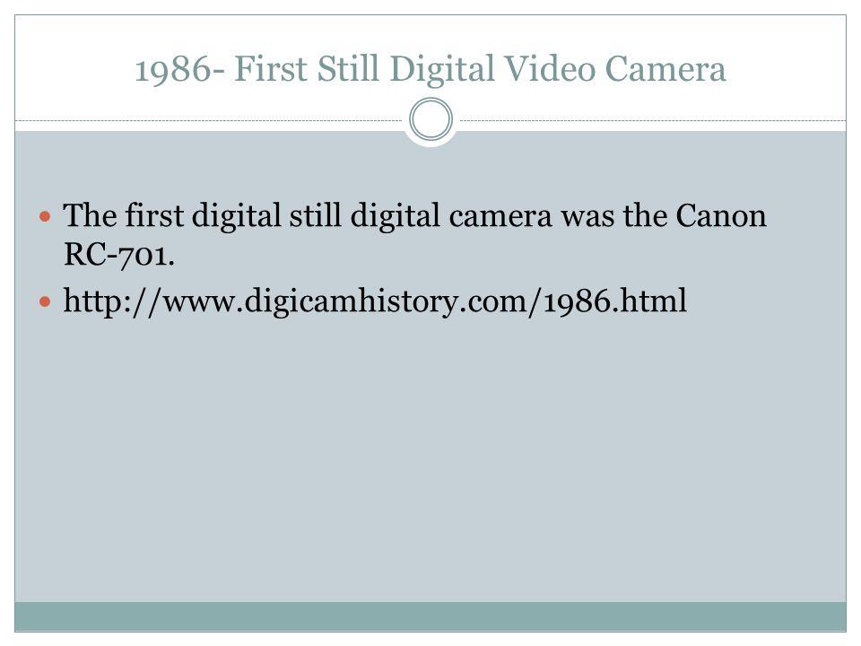 1986- First Still Digital Video Camera The first digital still digital camera was the Canon RC-701. http://www.digicamhistory.com/1986.html