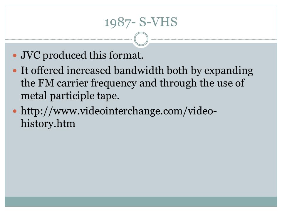 1987- S-VHS JVC produced this format. It offered increased bandwidth both by expanding the FM carrier frequency and through the use of metal participl