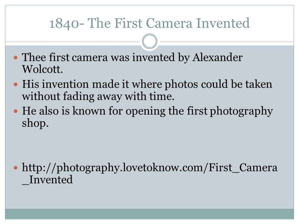 1840- The First Camera Invented Thee first camera was invented by Alexander Wolcott. His invention made it where photos could be taken without fading