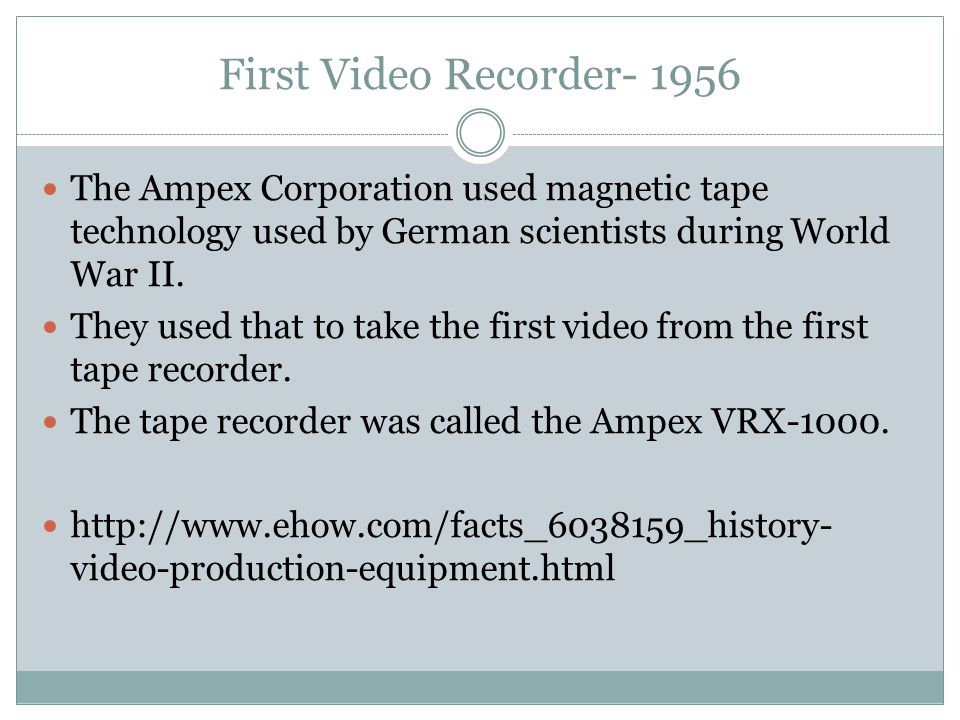 First Video Recorder- 1956 The Ampex Corporation used magnetic tape technology used by German scientists during World War II. They used that to take t