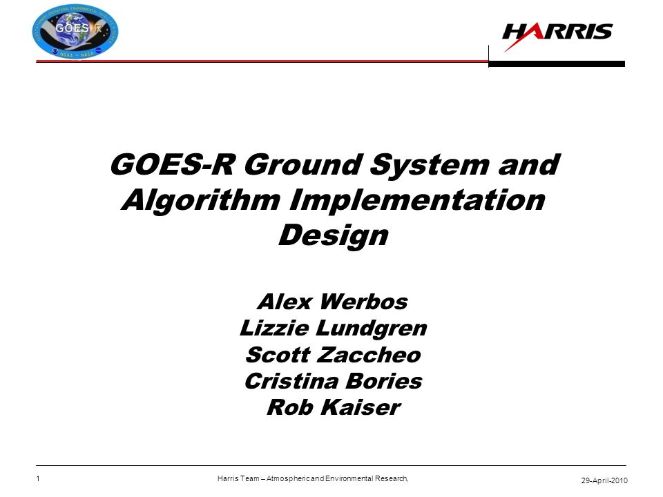 29-April-2010 1 Harris Team – Atmospheric and Environmental Research, GOES-R Ground System and Algorithm Implementation Design Alex Werbos Lizzie Lundgren Scott Zaccheo Cristina Bories Rob Kaiser