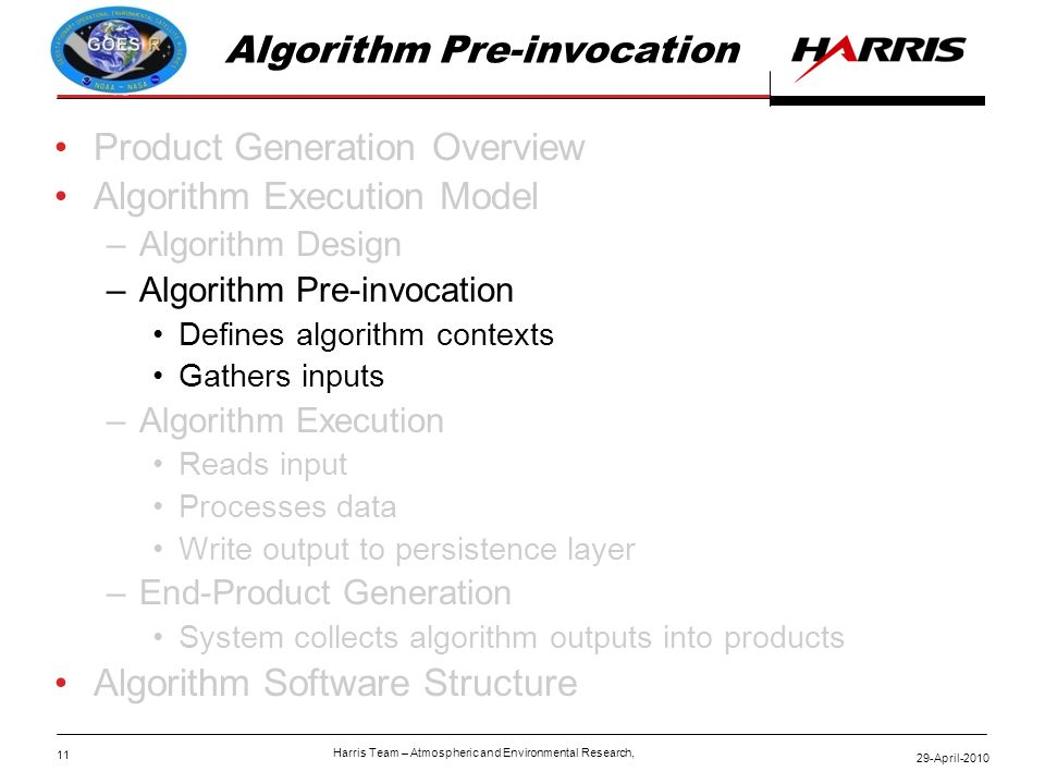 11 29-April-2010 Harris Team – Atmospheric and Environmental Research, Algorithm Pre-invocation Product Generation Overview Algorithm Execution Model –Algorithm Design –Algorithm Pre-invocation Defines algorithm contexts Gathers inputs –Algorithm Execution Reads input Processes data Write output to persistence layer –End-Product Generation System collects algorithm outputs into products Algorithm Software Structure