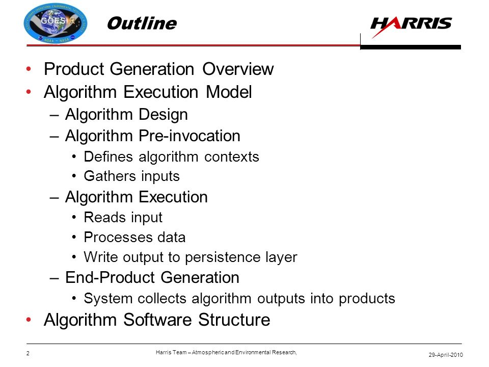2 29-April-2010 Harris Team – Atmospheric and Environmental Research, Outline Product Generation Overview Algorithm Execution Model –Algorithm Design –Algorithm Pre-invocation Defines algorithm contexts Gathers inputs –Algorithm Execution Reads input Processes data Write output to persistence layer –End-Product Generation System collects algorithm outputs into products Algorithm Software Structure