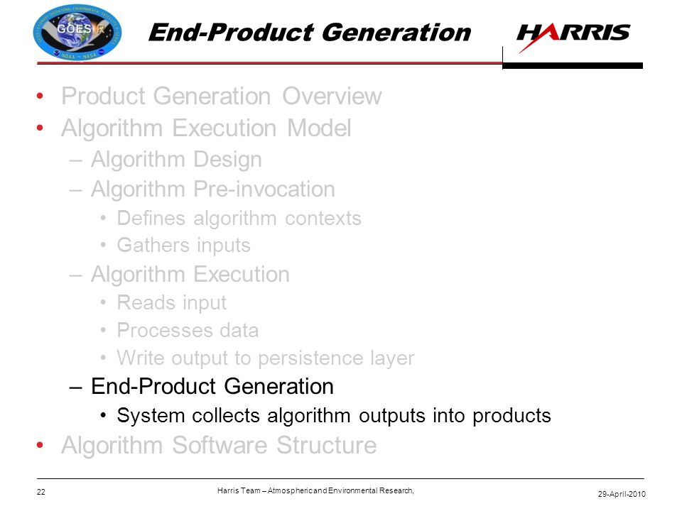 22 29-April-2010 Harris Team – Atmospheric and Environmental Research, End-Product Generation Product Generation Overview Algorithm Execution Model –Algorithm Design –Algorithm Pre-invocation Defines algorithm contexts Gathers inputs –Algorithm Execution Reads input Processes data Write output to persistence layer –End-Product Generation System collects algorithm outputs into products Algorithm Software Structure