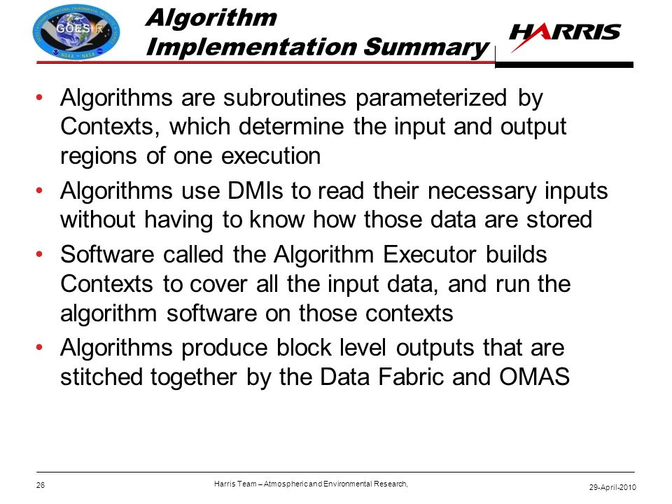 26 29-April-2010 Harris Team – Atmospheric and Environmental Research, Algorithm Implementation Summary Algorithms are subroutines parameterized by Contexts, which determine the input and output regions of one execution Algorithms use DMIs to read their necessary inputs without having to know how those data are stored Software called the Algorithm Executor builds Contexts to cover all the input data, and run the algorithm software on those contexts Algorithms produce block level outputs that are stitched together by the Data Fabric and OMAS