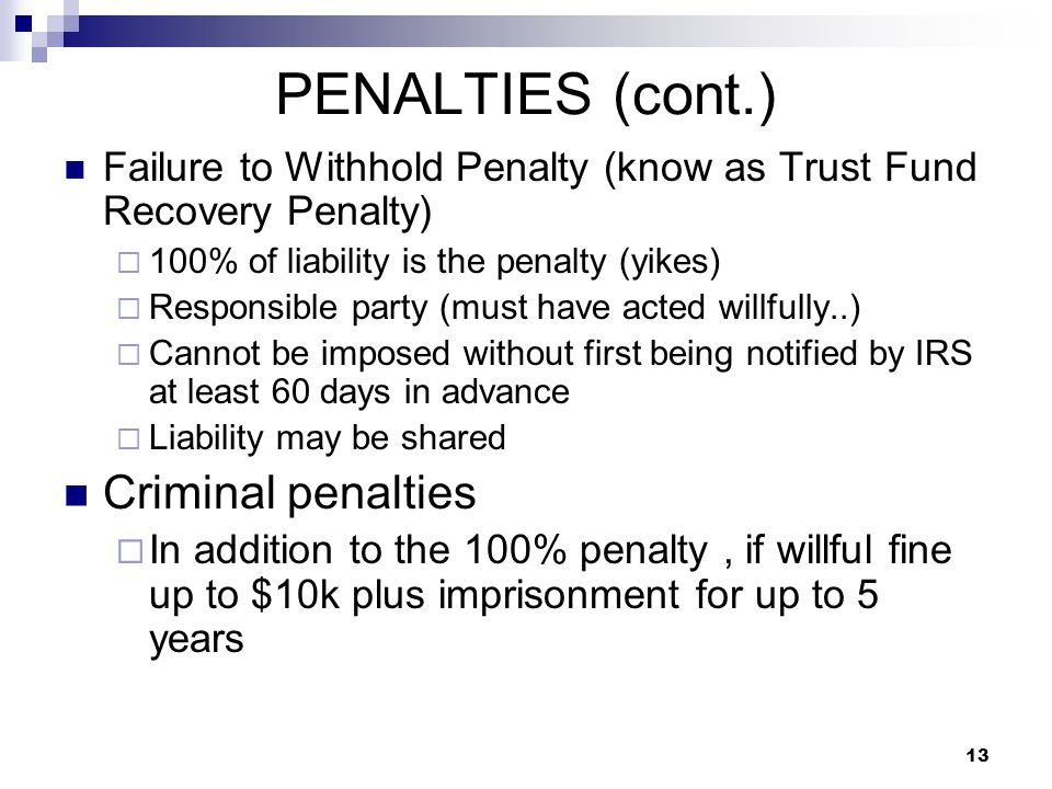 13 PENALTIES (cont.) Failure to Withhold Penalty (know as Trust Fund Recovery Penalty)  100% of liability is the penalty (yikes)  Responsible party