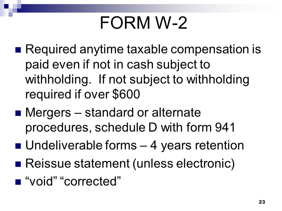 23 FORM W-2 Required anytime taxable compensation is paid even if not in cash subject to withholding. If not subject to withholding required if over $