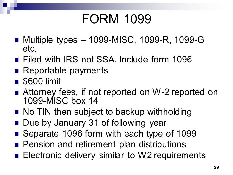 29 FORM 1099 Multiple types – 1099-MISC, 1099-R, 1099-G etc. Filed with IRS not SSA. Include form 1096 Reportable payments $600 limit Attorney fees, i
