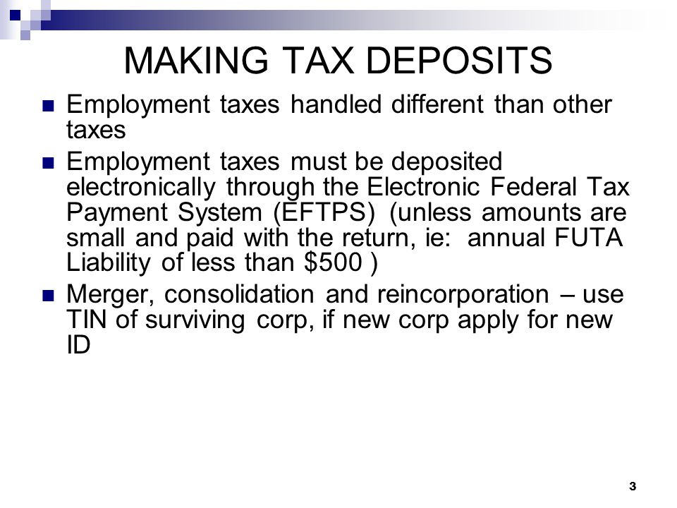 3 MAKING TAX DEPOSITS Employment taxes handled different than other taxes Employment taxes must be deposited electronically through the Electronic Fed