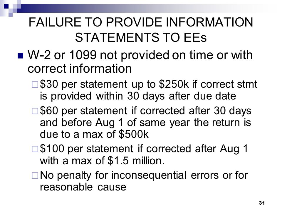 31 FAILURE TO PROVIDE INFORMATION STATEMENTS TO EEs W-2 or 1099 not provided on time or with correct information  $30 per statement up to $250k if co