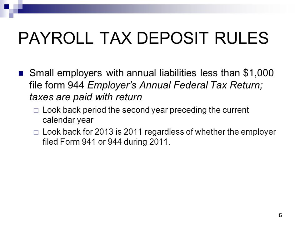 PAYROLL TAX DEPOSIT RULES Small employers with annual liabilities less than $1,000 file form 944 Employer's Annual Federal Tax Return; taxes are paid