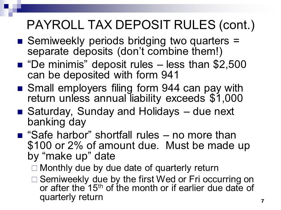 "7 PAYROLL TAX DEPOSIT RULES (cont.) Semiweekly periods bridging two quarters = separate deposits (don't combine them!) ""De minimis"" deposit rules – le"