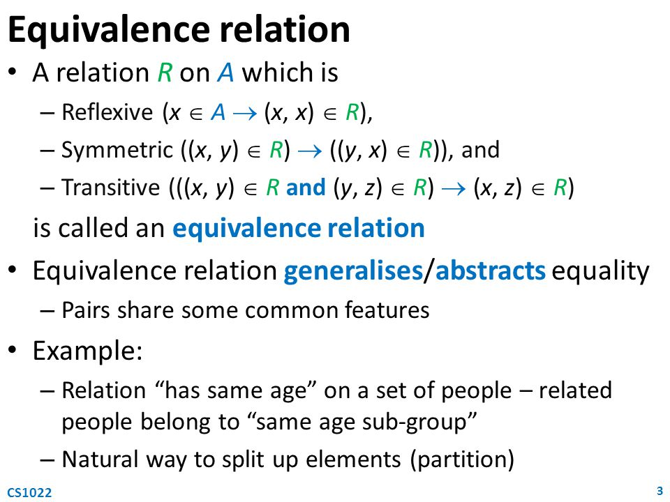 Equivalence relation A relation R on A which is – Reflexive (x  A  (x, x)  R), – Symmetric ((x, y)  R)  ((y, x)  R)), and – Transitive (((x, y)  R and (y, z)  R)  (x, z)  R) is called an equivalence relation Equivalence relation generalises/abstracts equality – Pairs share some common features Example: – Relation has same age on a set of people – related people belong to same age sub-group – Natural way to split up elements (partition) 3 CS1022