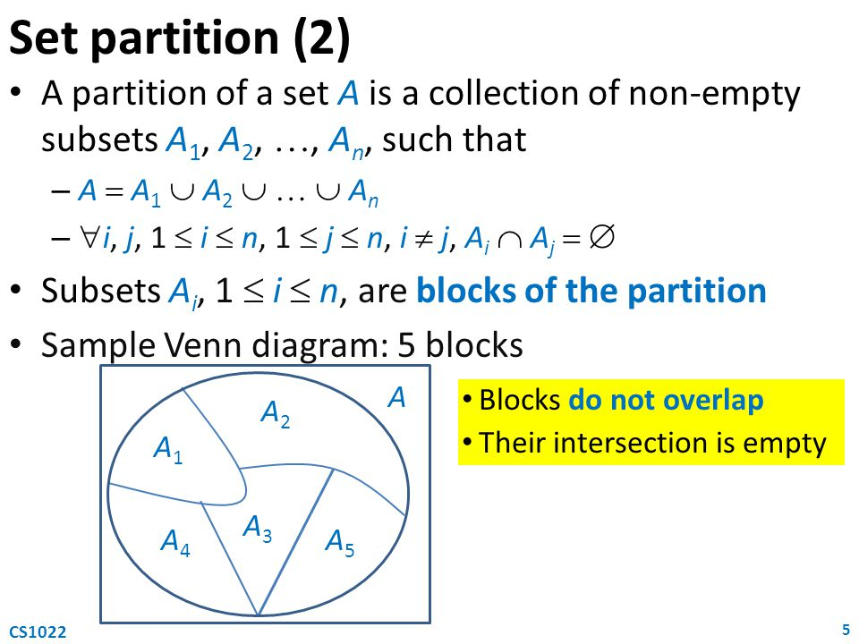 Set partition (2) A partition of a set A is a collection of non-empty subsets A 1, A 2, , A n, such that – A  A 1  A 2    A n –  i, j, 1  i  n, 1  j  n, i  j, A i  A j   Subsets A i, 1  i  n, are blocks of the partition Sample Venn diagram: 5 blocks 5 CS1022 A1A1 A2A2 A3A3 A4A4 A5A5 A Blocks do not overlap Their intersection is empty