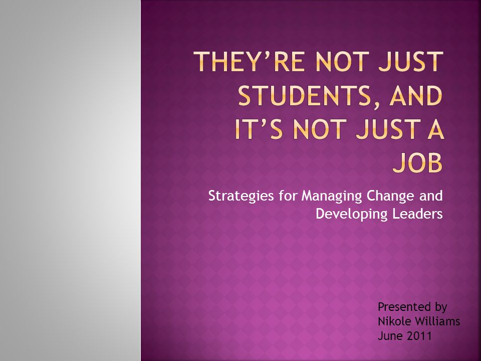 Strategies for Managing Change and Developing Leaders Presented by Nikole Williams June 2011